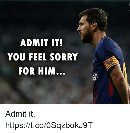 Admittingly: ADMIT IT  YOU FEEL SORRY  FOR HIM... Admit it. https://t.co/0SqzbokJ9T
