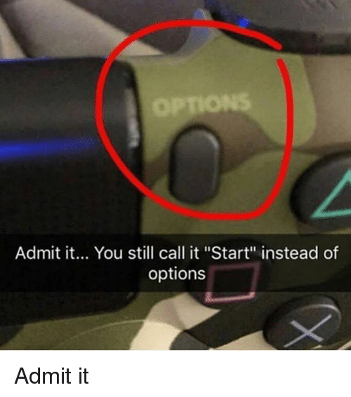 """Admittingly: Admit it... You still call it """"Start"""" instead of  options Admit it"""