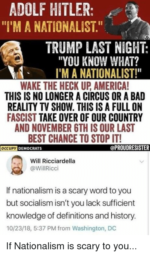 """America, Bad, and Best: ADOLF HITLER:  """"I'M A NATIONALIST.""""  TRUMP LAST NIGHT:  """"YOU KNOW WHAT?  I'M A NATIONALIST!""""  WAKE THE HECK UP AMERICA  THIS IS NO LONGER A CIRCUS OR A BAD  REALITY TV SHOW. THIS IS A FULL ON  FASCIST TAKE OVER OF OUR COUNTRY  AND NOVEMBER 6TH IS OUR LAST  BEST CHANCE TO STOP IT!  OCCUPYD  DEMOCRATS  @PROUDRESISTER  Will Ricciardella  @WillRicci  If nationalism is a scary word to you  but socialism isn't you lack sufficient  knowledge of definitions and history.  10/23/18, 5:37 PM from Washington, DC If Nationalism is scary to you..."""