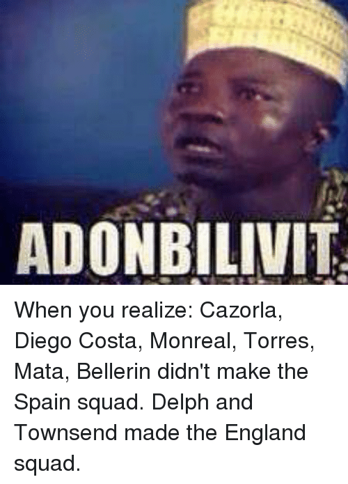 Squadding: ADONBILIVIT When you realize:  Cazorla, Diego Costa, Monreal, Torres, Mata, Bellerin didn't make the Spain squad.  Delph and Townsend made the England squad.