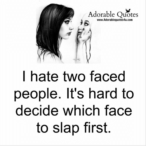 Two Faced People: Adorable Quotes  R www.Adorablequotes4u.com  hate two faced  people. It's hard to  decide which face  to slap first.