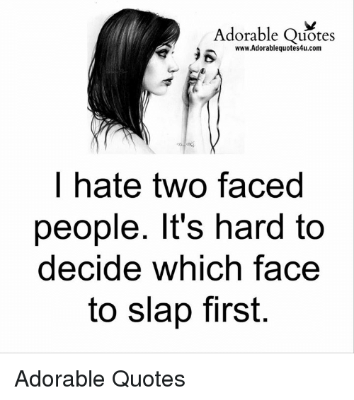 Two Faced People: Adorable Quotes  R www.Adorablequotes4u.com  hate two faced  people. It's hard to  decide which face  to slap first. Adorable Quotes