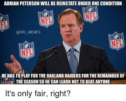 reinstation: ADRIAN PETERSON WILL BE REINSTATE UNDER ONE CONDITION  @NFL MEMES  HE HAS TO PLAY FOR THE OAKLAND RAIDERS FOR THE REMAINDEROF  THE SEASON SO HECAN LEARN NOTTO BEAT ANYONE It's only fair, right?