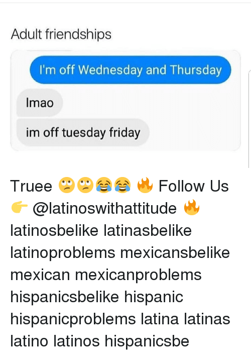 Friday, Latinos, and Memes: Adult friendships  I'm off Wednesday and Thursday  Imao  im off tuesday friday Truee 🙄🙄😂😂 🔥 Follow Us 👉 @latinoswithattitude 🔥 latinosbelike latinasbelike latinoproblems mexicansbelike mexican mexicanproblems hispanicsbelike hispanic hispanicproblems latina latinas latino latinos hispanicsbe