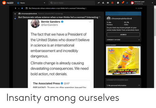 Bernie Sanders, Community, and Reddit: advanced_aped  reddit  Nit OC  Q Search Red dit  Home  1.7k karma  e.But Democrats refuse science when a man thinks he's a woman? Interesting  X CLOSE  r/insanepeopleacebook Posted by u/Dreydio2503 7 minutes ago  But Democrats refuse science when a man thinks he's a woman? Interesting  r/insanepepleacebook  Bernie Sanders  1.3m  15.7k  @SenSanders  Online  Members  Do you have any insane people on your  social media feeds? Post screenshots here!  The fact that we have a President of  JOINED  the United States who doesn't believe  COMMUNITY OPTIONS  in science is an international  ADVERTISEMENT  embarrassment and incredibly  Humber  dangerous.  Climate change is already causing  devastating consequences. We need  TANG THEM SUC MANH  TINH TÁO TUC THI  bold action, not denials.  R/INSANEPE0PLEFACE BOOK RULES  The Associated Press  @AP  1. No personal information  BREAKING: Trumn on dire warning issued by Insanity among ourselves