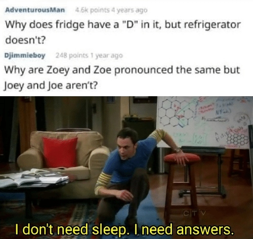 "joey: AdventurousMan  4.6k points 4 years ago  Why does fridge have a ""D"" in it, but refrigerator  doesn't?  Djimmieboy  248 points 1 year ago  Why are Zoey and Zoe pronounced the same but  Joey and Joe aren't?  CTV  I don't need sleep. I need answers."