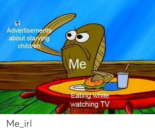 Children, Irl, and Me IRL: Advertisements  about starving  children  Me  Eating while  watching TV Me_irl
