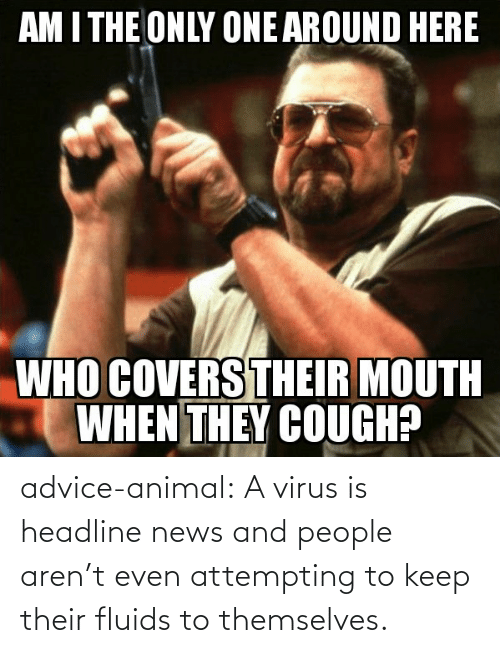 their: advice-animal:  A virus is headline news and people aren't even attempting to keep their fluids to themselves.