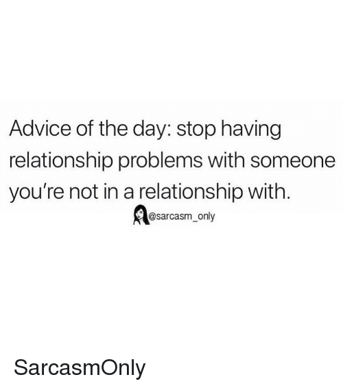 Advice, Funny, and Memes: Advice of the day: stop having  relationship problems with someone  you're not in a relationship with  @sarcasm_only SarcasmOnly