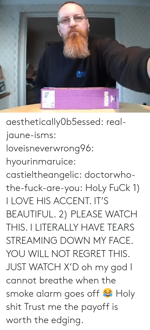 Beautiful, God, and Love: aesthetically0b5essed:  real-jaune-isms:  loveisneverwrong96:  hyourinmaruice:   castieltheangelic:   doctorwho-the-fuck-are-you:  HoLy FuCk  1) I LOVE HIS ACCENT. IT'S BEAUTIFUL. 2) PLEASE WATCH THIS. I LITERALLY HAVE TEARS STREAMING DOWN MY FACE. YOU WILL NOT REGRET THIS. JUST WATCH X'D   oh my god I cannot breathe   when the smoke alarm goes off 😂   Holy shit   Trust me the payoff is worth the edging.