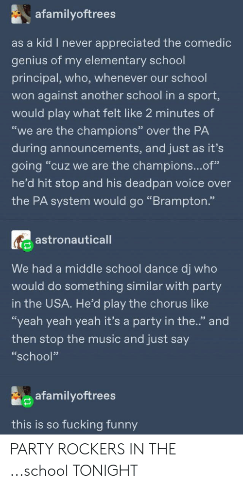 """Fucking, Funny, and Music: afamilyoftrees  as a kid I never  appreciated the comedic  genius of my elementary school  principal, who, whenever our school  won against another school in a sport,  would play what felt like 2 minutes of  """"we are the champions"""" over the PA  during announcements, and just as it's  going """"cuz we are the champions...of""""  he'd hit stop and his deadpan voice over  the PA system would go """"Brampton.""""  astronauticall  We had a middle school dance dj who  would do something similar with party  in the USA. He'd play the chorus like  """"yeah yeah yeah it's a party in the.'"""" and  then stop the music and just say  """"school""""  afamilyoftrees  this is so fucking funny PARTY ROCKERS IN THE ...school TONIGHT"""