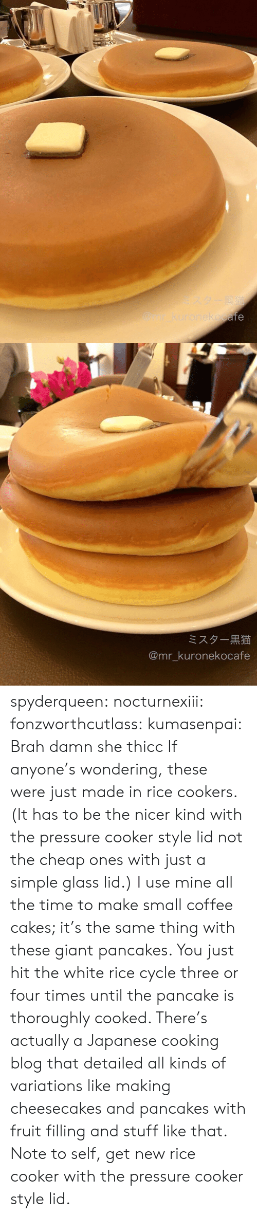 pancake: afe   ミスター黒猫  @mr_kuronekocafe spyderqueen:  nocturnexiii:  fonzworthcutlass:  kumasenpai:  Brah  damn she thicc  If anyone's wondering, these were just made in rice cookers. (It has to be the nicer kind with the pressure cooker style lid not the cheap ones with just a simple glass lid.) I use mine all the time to make small coffee cakes; it's the same thing with these giant pancakes. You just hit the white rice cycle three or four times until the pancake is thoroughly cooked. There's actually a Japanese cooking blog that detailed all kinds of variations like making cheesecakes and pancakes with fruit filling and stuff like that.  Note to self, get new rice cooker with the pressure cooker style lid.
