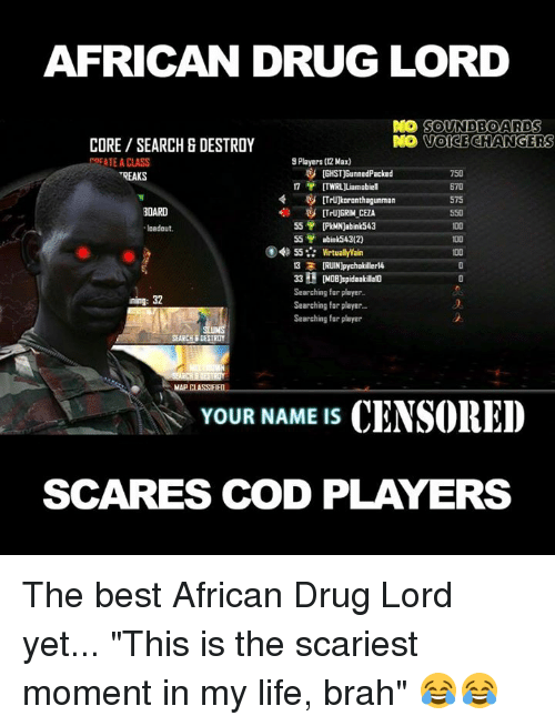 """soundboard: AFRICAN DRUG LORD  DO SOUNDBOARD  S  VOICE CHANGERS  CORE SEARCH & DESTROY  9 Players (12 Max)  REATE A CLASS  tGHST)BunnedPacked  750  TREAKS  ITWRL Liam abiel  575  BOARD  55  [PkMN)abink 543  """"loadout.  55  abink543(2)  55 Virtually Wain  13 3  IRUINlpychokillerl4  33 H DOB)spidaakalato  Searching for player  ining: 32  Searching for player.  Searching for player  SEARCH DESTROY  MAPCLASSIF  YOUR NAME IS  CENSORED  SCARES COD PLAYERS The best African Drug Lord yet... """"This is the scariest moment in my life, brah"""" 😂😂"""