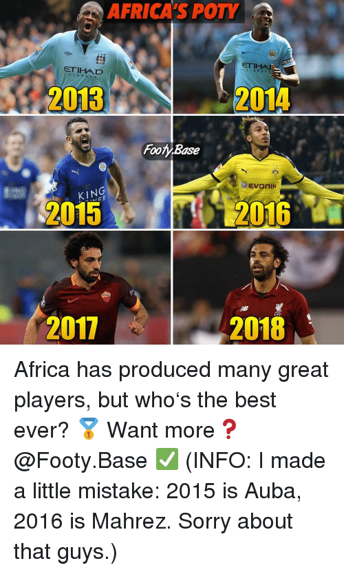 Africa, Memes, and Sorry: AFRICA'S POTY  ETIHA  ETIHAD  AIRWAYS  A L R WAYS  2013  2013  2014  Foo.Base  BVB  KING  FR  2015  2016  LFC  2017  2018 Africa has produced many great players, but who's the best ever? 🥇 Want more❓@Footy.Base ✅ (INFO: I made a little mistake: 2015 is Auba, 2016 is Mahrez. Sorry about that guys.)