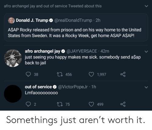 Rocky: afro archangel jay and out of service Tweeted about this  Donald J. Trump @realDonaldTrump 2h  A$AP Rocky released from prison and on his way home to the United  States from Sweden. It was a Rocky Week, get home ASAP A$AP!  afro archangel jay@JAYVERSACE 42m  just seeing you happy makes me sick. somebody send a$ap  back to jail  t 456  38  1,997  out of service  @VictorPopeJr 1h  Lmfaoo0000000  2  t 75  499 Somethings just aren't worth it.