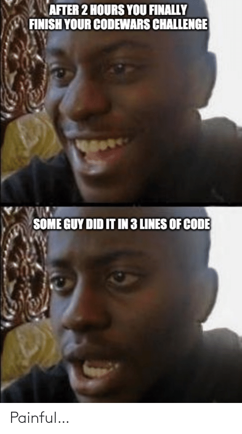 lines: AFTER 2 HOURS YOU FINALLY  FINISH YOUR CODEWARS CHALLENGE  SOME GUY DID IT IN 3 LINES OF CODE Painful…