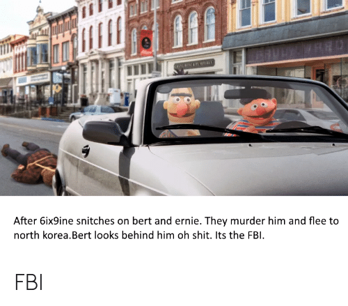 Fbi, North Korea, and Shit: After 6ix9ine snitches on bert and ernie. They murder him and flee to  north korea.Bert looks behind him oh shit. Its the FBI FBI