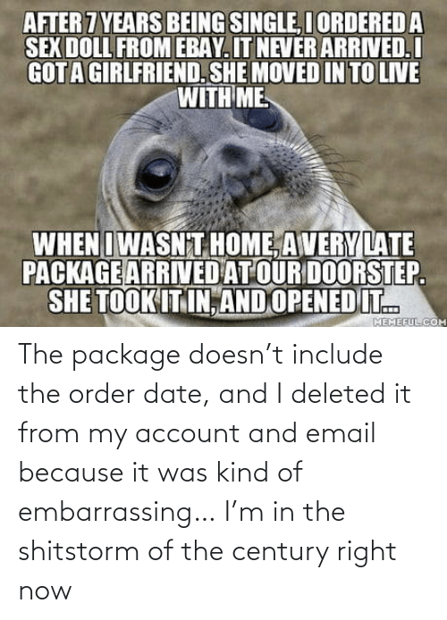 package: AFTER 7 YEARS BEING SINGLE, I ORDERED A  SEX DOLL FROM EBAY. IT NEVER ARRIVED.I  GOTA GIRLFRIEND. SHE MOVED IN TO LIVE  WITH ME  WHENIWASN T HOME, AVERY LATE  PACKAGE ARRIVED AT OUR DOORSTEP.  SHE TOOK IT IN, AND OPENED IT.  MEMEFUL.COM The package doesn't include the order date, and I deleted it from my account and email because it was kind of embarrassing… I'm in the shitstorm of the century right now