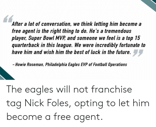 Philadelphia Eagles, Football, and Future: After a lot of conversation, we thnk letting him become a  free agent is the right thing to do. He's a tremendous  player, Super Bowl MVP and someone we feel is a top 15  quarterback in this league. We were incredibly fortunate to  have him and wish him the best of luck in the future.  -Howie Roseman, Philadelphia Eagles EVP of Football Operations The eagles will not franchise tag Nick Foles, opting to let him become a free agent.