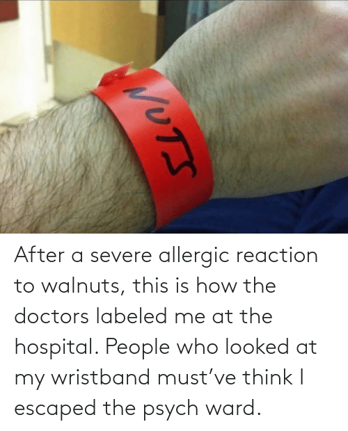 Me: After a severe allergic reaction to walnuts, this is how the doctors labeled me at the hospital. People who looked at my wristband must've think I escaped the psych ward.