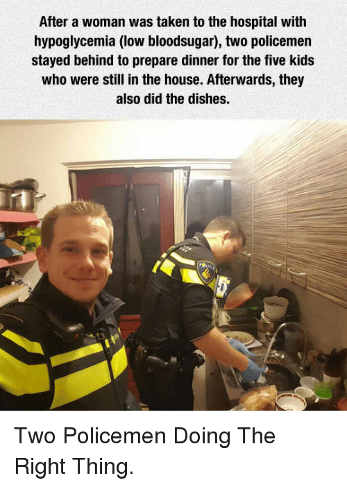 Policemen: After a woman was taken to the hospital with  hypoglycemia (low bloodsugar), two policemen  stayed behind to prepare dinner for the five kids  who were still in the house. Afterwards, they  also did the dishes. <p>Two Policemen Doing The Right Thing.</p>