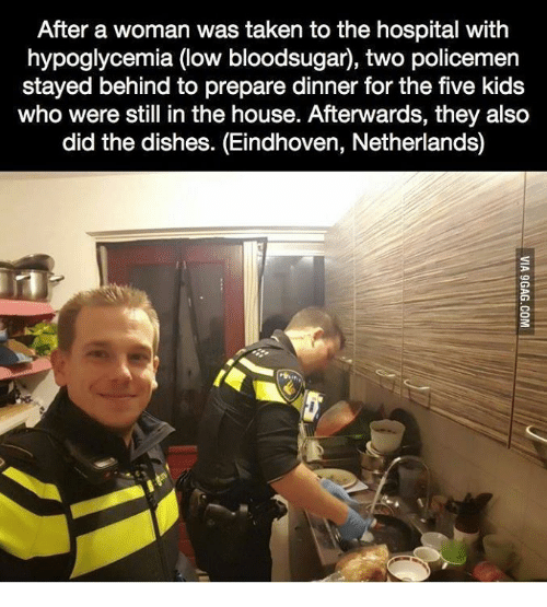 Policemen: After a woman was taken to the hospital with  hypoglycemia (low bloodsugar), two policemen  stayed behind to prepare dinner for the five kids  who were still in the house. Afterwards, they alsco  did the dishes. (Eindhoven, Netherlands)
