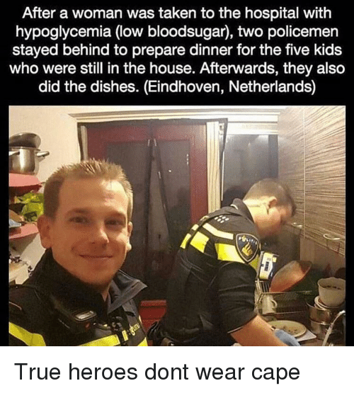 Policemen: After a woman was taken to the hospital with  hypoglycemia (low bloodsugar), two policemen  stayed behind to prepare dinner for the five kids  who were still in the house. Afterwards, they also  did the dishes. (Eindhoven, Netherlands) True heroes dont wear cape