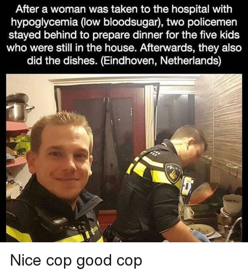 Policemen: After a woman was taken to the hospital with  hypoglycemia (low bloodsugar), two policemen  stayed behind to prepare dinner for the five kids  who were still in the house. Afterwards, they also  did the dishes. (Eindhoven, Netherlands) Nice cop good cop