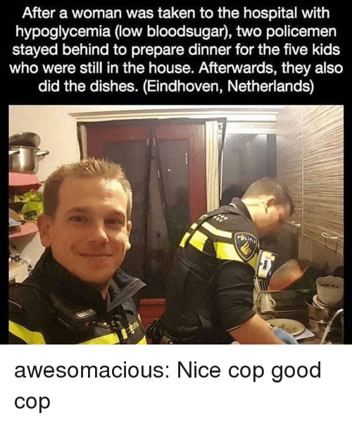 Policemen: After a woman was taken to the hospital with  hypoglycemia (low bloodsugar), two policemen  stayed behind to prepare dinner for the five kids  who were still in the house. Afterwards, they also  did the dishes. (Eindhoven, Netherlands) awesomacious:  Nice cop good cop