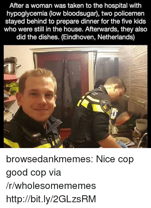 Policemen: After a woman was taken to the hospital with  hypoglycemia (low bloodsugar), two policemen  stayed behind to prepare dinner for the five kids  who were still in the house. Afterwards, they also  did the dishes. (Eindhoven, Netherlands) browsedankmemes:  Nice cop good cop via /r/wholesomememes http://bit.ly/2GLzsRM