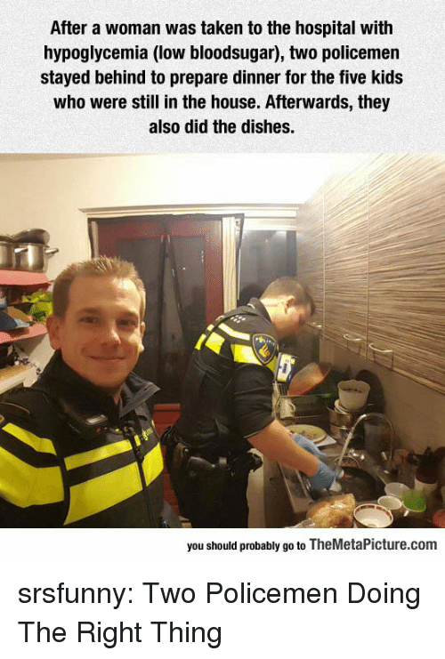 Policemen: After a woman was taken to the hospital with  hypoglycemia (low bloodsugar), two policemen  stayed behind to prepare dinner for the five kids  who were still in the house. Afterwards, they  also did the dishes.  you should probably go to TheMetaPicture.com srsfunny:  Two Policemen Doing The Right Thing