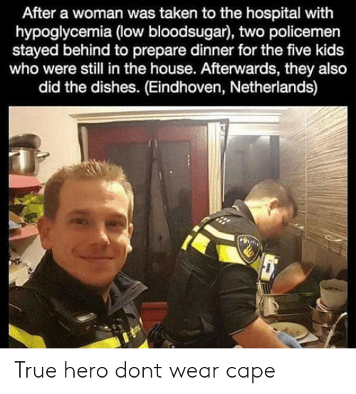 Policemen: After a woman was taken to the hospital with  hypoglycemia (low bloodsugar), two policemen  stayed behind to prepare dinner for the five kids  who were still in the house. Afterwards, they also  did the dishes. (Eindhoven, Netherlands) True hero dont wear cape
