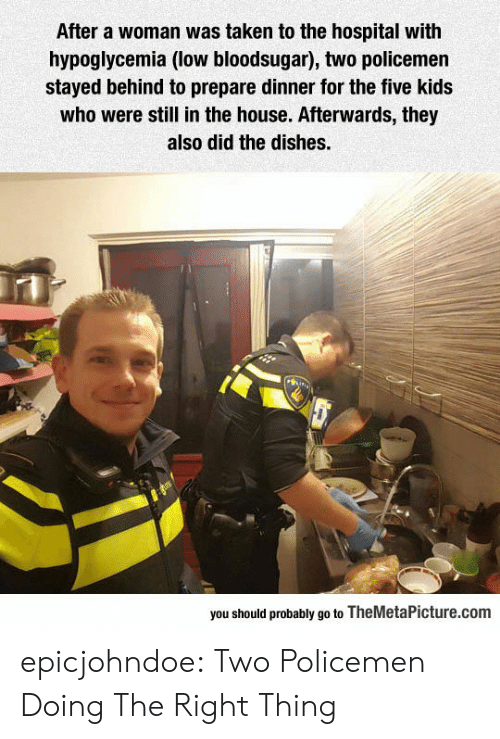 Policemen: After a woman was taken to the hospital with  hypoglycemia (low bloodsugar), two policemen  stayed behind to prepare dinner for the five kids  who were still in the house. Afterwards, they  also did the dishes.  you should probably go to TheMetaPicture.com epicjohndoe:  Two Policemen Doing The Right Thing