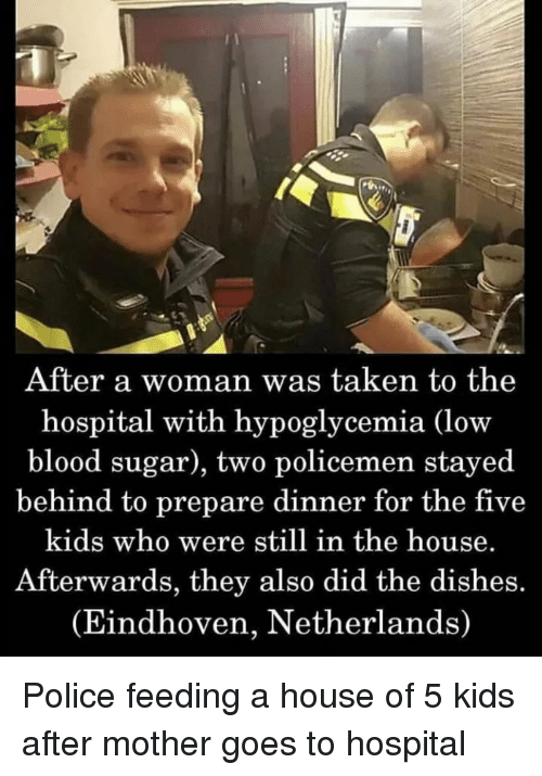 Policemen: After a woman was taken to the  hospital with hypoglycemia (low  blood sugar), two policemen stayed  behind to prepare dinner for the five  kids who were still in the house.  Afterwards, they also did the dishes.  (Eindhoven, Netherlands) Police feeding a house of 5 kids after mother goes to hospital