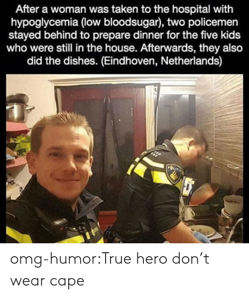 Policemen: After a woman was taken to the hospital with  hypoglycemia (low bloodsugar), two policemen  stayed behind to prepare dinner for the five kids  who were still in the house. Afterwards, they also  did the dishes. (Eindhoven, Netherlands) omg-humor:True hero don't wear cape