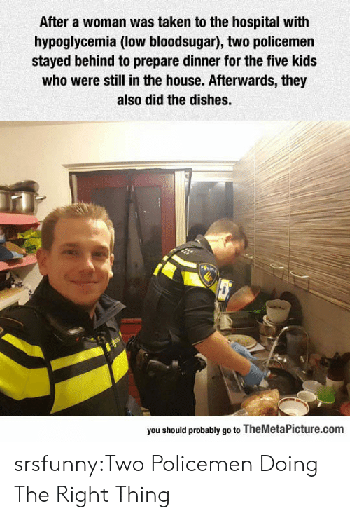 Policemen: After a woman was taken to the hospital with  hypoglycemia (low bloodsugar), two policemen  stayed behind to prepare dinner for the five kids  who were still in the house. Afterwards, they  also did the dishes.  you should probably go to TheMetaPicture.com srsfunny:Two Policemen Doing The Right Thing