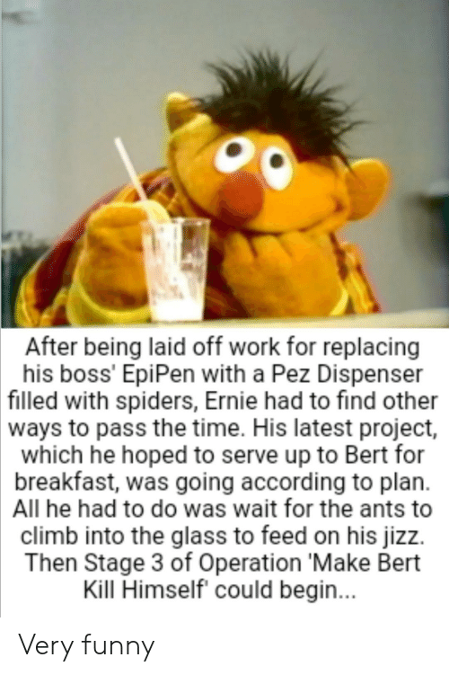 Funny, Jizz, and Work: After being laid off work for replacing  his boss' EpiPen with a Pez Dispenser  filled with spiders, Ernie had to find other  ways to pass the time. His latest project,  which he hoped to serve up to Bert for  breakfast, was going according to plan.  All he had to do was wait for the ants to  climb into the glass to feed on his jizz  Then Stage 3 of Operation 'Make Bert  Kill Himself could begin... Very funny