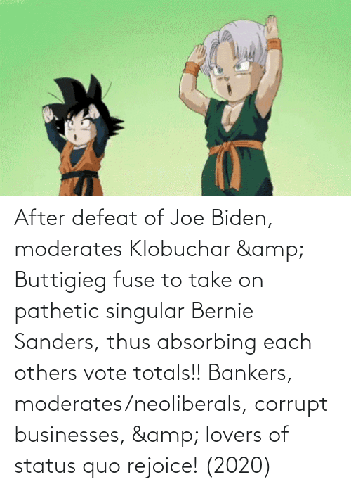 Bernie Sanders: After defeat of Joe Biden, moderates Klobuchar & Buttigieg fuse to take on pathetic singular Bernie Sanders, thus absorbing each others vote totals!! Bankers, moderates/neoliberals, corrupt businesses, & lovers of status quo rejoice! (2020)