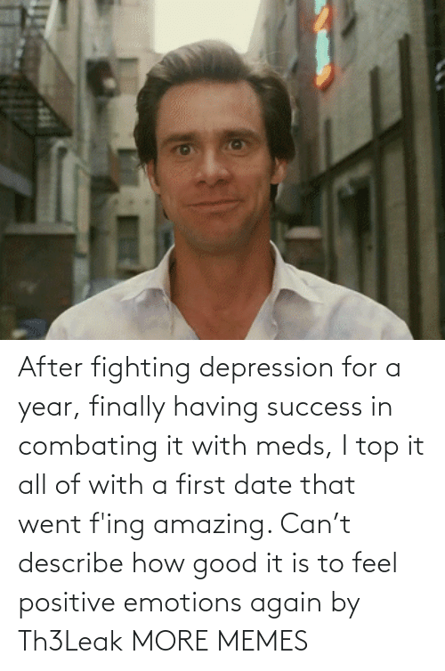 fing: After fighting depression for a year, finally having success in combating it with meds, I top it all of with a first date that went f'ing amazing. Can't describe how good it is to feel positive emotions again by Th3Leak MORE MEMES