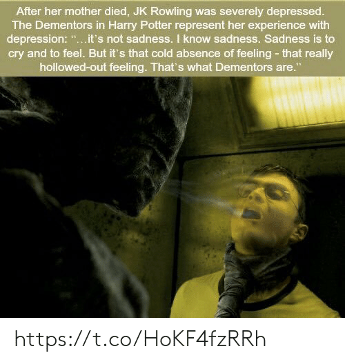 """Harry Potter: After her mother died, JK Rowling was severely depressed.  The Dementors in Harry Potter represent her experience with  depression: """".it's not sadness. I know sadness. Sadness is to  cry and to feel. But it's that cold absence of feeling- that really  hollowed-out feeling. That's what Dementors are."""" https://t.co/HoKF4fzRRh"""