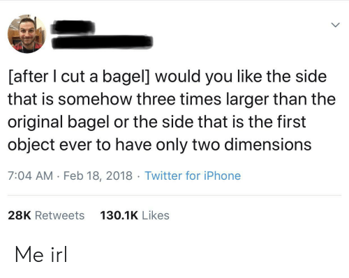 Iphone, Twitter, and Irl: [after I cut a bagel] would you like the side  that is somehow three times larger than the  original bagel or the side that is the first  object ever to have only two dimensions  7:04 AM Feb 18, 2018 Twitter for iPhone  28K Retweets  130.1K Likes Me irl