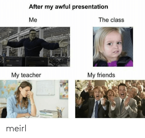 Friends, Teacher, and MeIRL: After my awful presentation  The class  Me  My teacher  My friends meirl