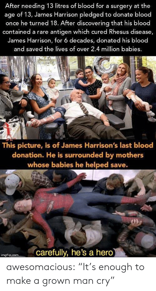 """Tumblr, Blog, and Mothers: After needing 13 litres of blood for a surgery at the  age of 13, James Harrison pledged to donate blood  once he turned 18. After discovering that his blood  contained a rare antigen which cured Rhesus disease,  James Harrison, for 6 decades, donated his blood  and saved the lives of over 2.4 million babies  This picture, is of James Harrison's last blood  donation. He is surrounded by mothers  whose babies he helped save.  carefully, he's a hero  imgflip.com awesomacious:  """"It's enough to make a grown man cry"""""""