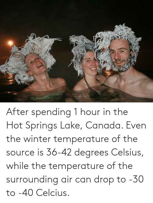 hot: After spending 1 hour in the Hot Springs Lake, Canada. Even the winter temperature of the source is 36-42 degrees Celsius, while the temperature of the surrounding air can drop to -30 to -40 Celcius.