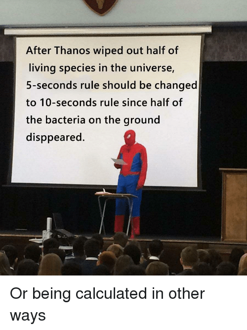 Calculated: After Thanos wiped out half of  living species in the universe,  5-seconds rule should be changed  to 10-seconds rule since half of  the bacteria on the ground  disppeared. Or being calculated in other ways