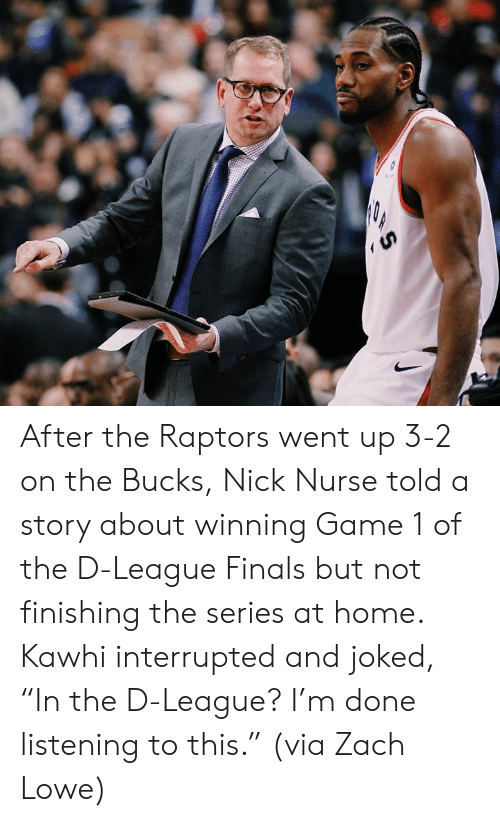 """Finals, Game, and Home: After the Raptors went up 3-2 on the Bucks, Nick Nurse told a story about winning Game 1 of the D-League Finals but not finishing the series at home.  Kawhi interrupted and joked, """"In the D-League? I'm done listening to this.""""  (via Zach Lowe)"""