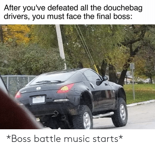 The Final Boss: After you've defeated all the douchebag  drivers, you must face the final boss: *Boss battle music starts*