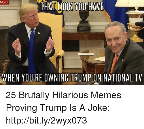 Trump Is A: AGO  THAT LOOK YOU HAVE  WHEN  YOU'RE OWNING TRUMP ON NATIONAL TV 25 Brutally Hilarious Memes Proving Trump Is A Joke: http://bit.ly/2wyx073