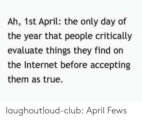 Club, Internet, and True: Ah, 1st April: the only day of  the year that people critically  evaluate things they find on  the Internet before accepting  them as true. laughoutloud-club:  April Fews