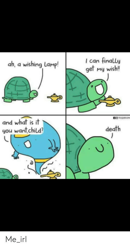 lamp: ah, a wishing Lamp!  I can finally  get My wish!  and what is it  you want,child?  death Me_irl